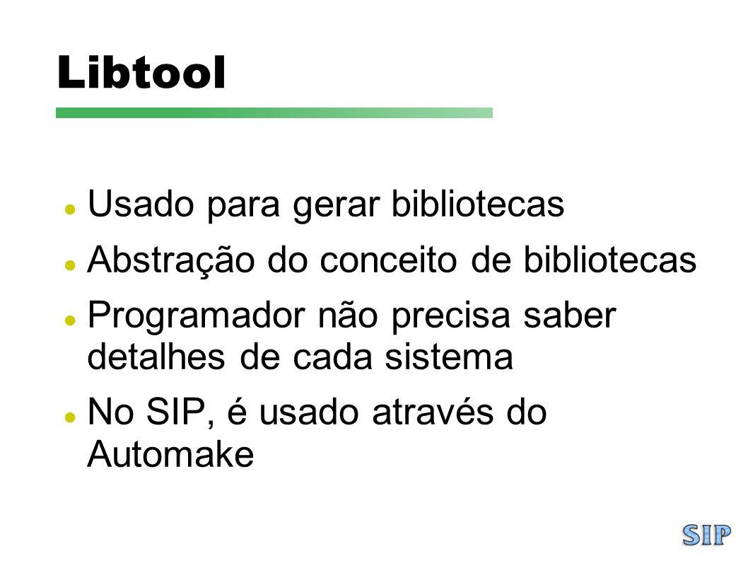 Libtool Usado para gerar bibliotecas Abstração do conceito de bibliotecas Programador não precisa saber detalhes de cada sistema No SIP, é usado atrav