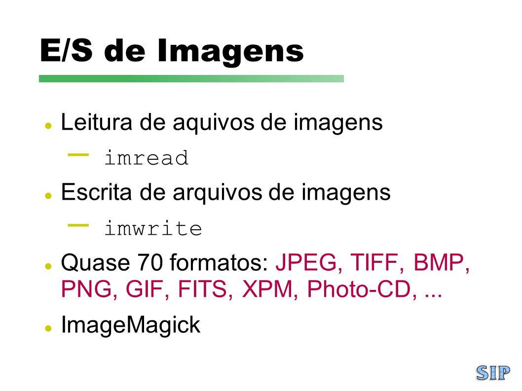 E/S de Imagens Leitura de aquivos de imagens – imread Escrita de arquivos de imagens – imwrite Quase 70 formatos: JPEG, TIFF, BMP, PNG, GIF, FITS, XPM