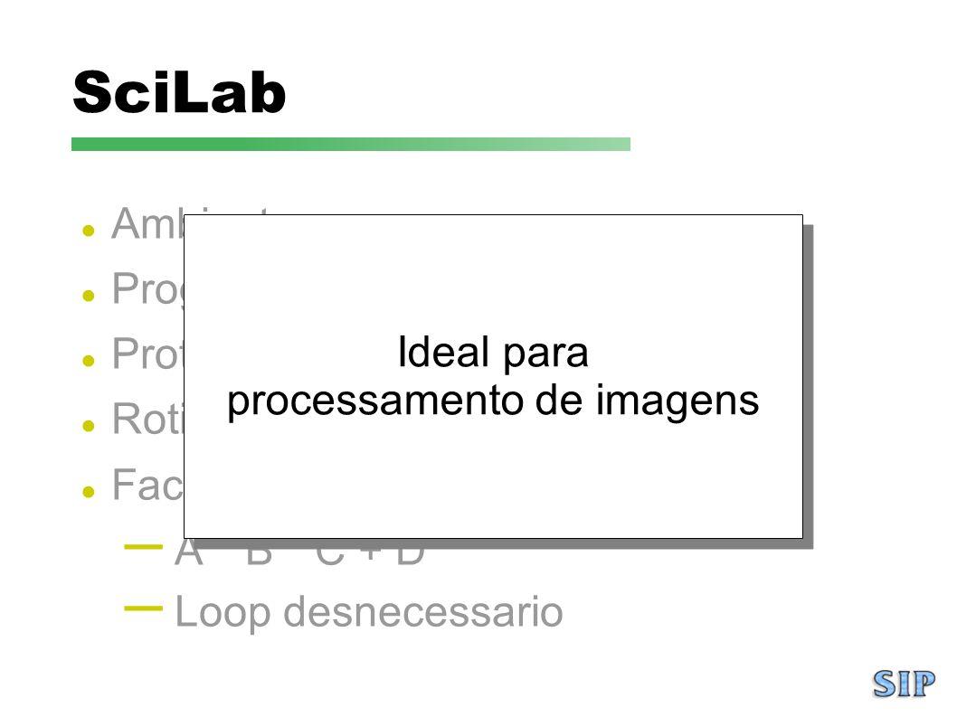 SciLab Ambiente open source Programacao numerica Prototipacao Rotinas prontas Facil para manipular matrizes: – A * B * C + D – Loop desnecessario Idea