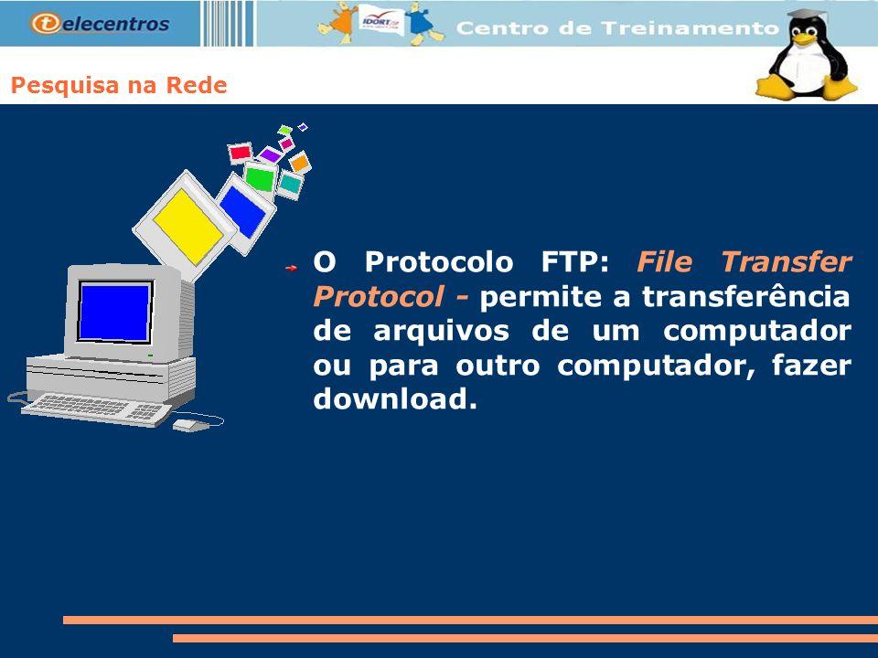 O Protocolo FTP: File Transfer Protocol - permite a transferência de arquivos de um computador ou para outro computador, fazer download.