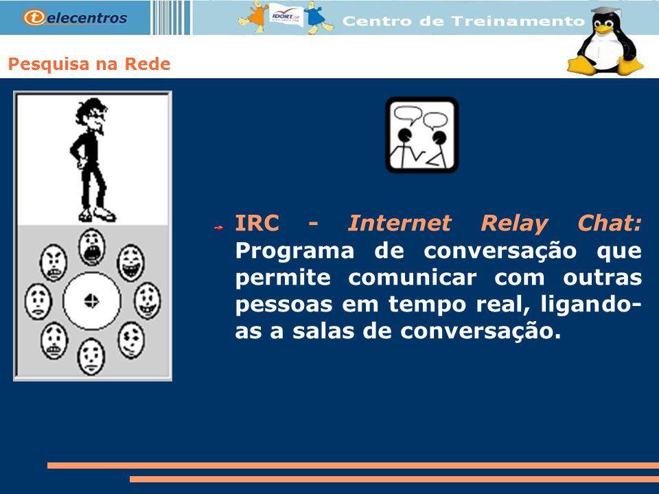 Pesquisa na Rede IRC - Internet Relay Chat: Programa de conversação que permite comunicar com outras pessoas em tempo real, ligando- as a salas de con