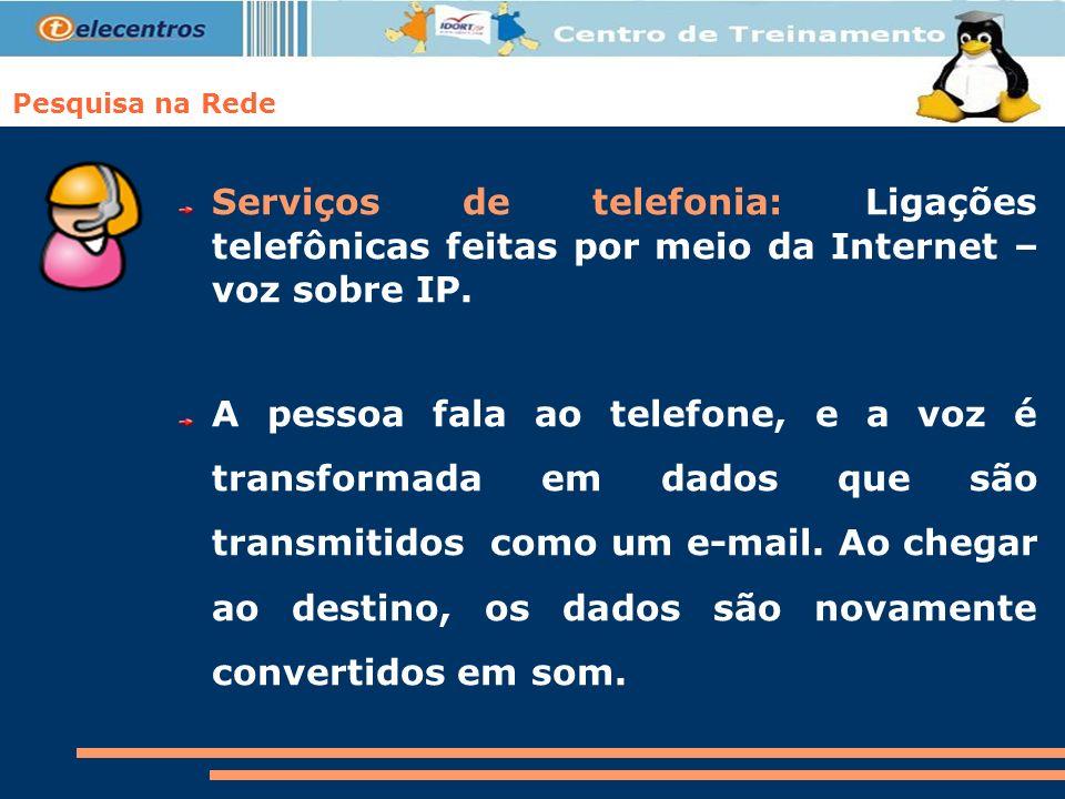 Pesquisa na Rede Serviços de telefonia: Ligações telefônicas feitas por meio da Internet – voz sobre IP. A pessoa fala ao telefone, e a voz é transfor