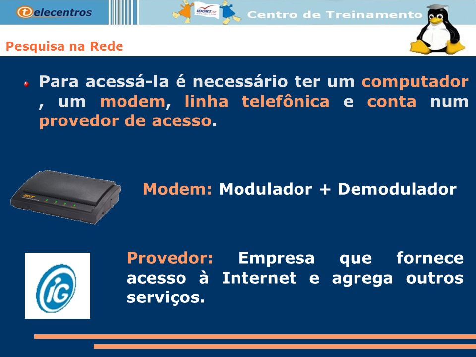 Pesquisa na Rede Para acessá-la é necessário ter um computador, um modem, linha telefônica e conta num provedor de acesso. Modem: Modulador + Demodula