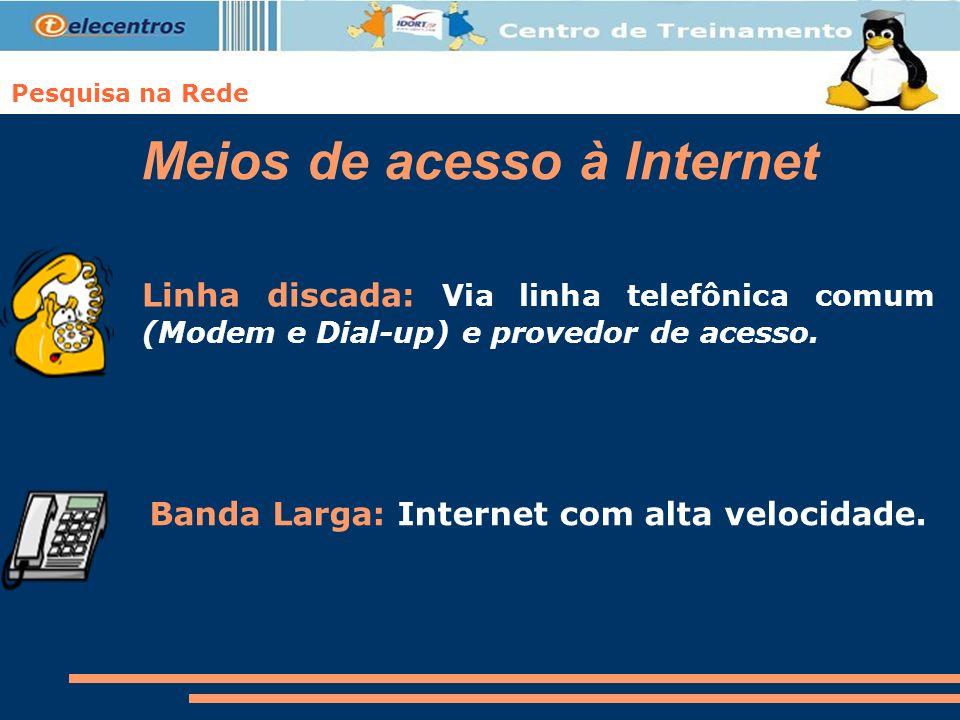 Pesquisa na Rede Meios de acesso à Internet Linha discada: Via linha telefônica comum (Modem e Dial-up) e provedor de acesso. Banda Larga: Internet co