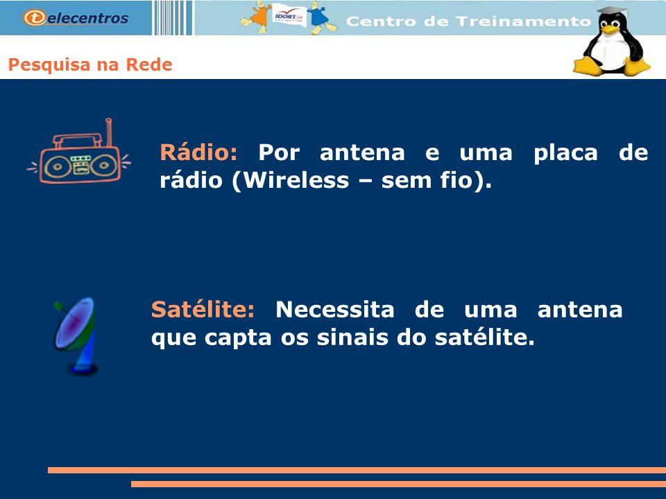 Pesquisa na Rede Rádio: Por antena e uma placa de rádio (Wireless – sem fio). Satélite: Necessita de uma antena que capta os sinais do satélite.