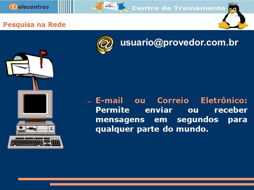 Pesquisa na Rede E-mail ou Correio Eletrônico: Permite enviar ou receber mensagens em segundos para qualquer parte do mundo. usuario@provedor.com.br