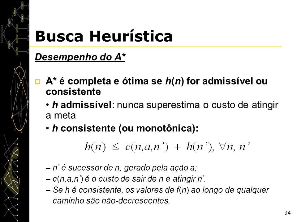 34 Busca Heurística Desempenho do A* A* é completa e ótima se h(n) for admissível ou consistente h admissível: nunca superestima o custo de atingir a