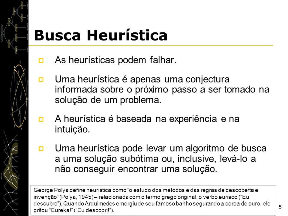 5 Busca Heurística As heurísticas podem falhar. Uma heurística é apenas uma conjectura informada sobre o próximo passo a ser tomado na solução de um p