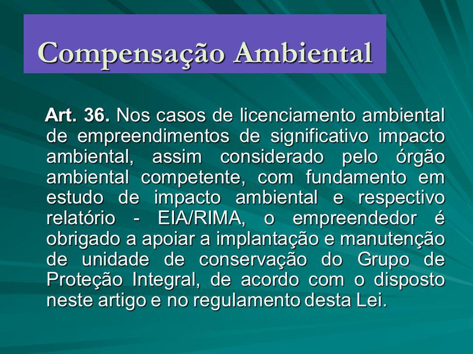 Compensação Ambiental Art. 36. Nos casos de licenciamento ambiental de empreendimentos de significativo impacto ambiental, assim considerado pelo órgã