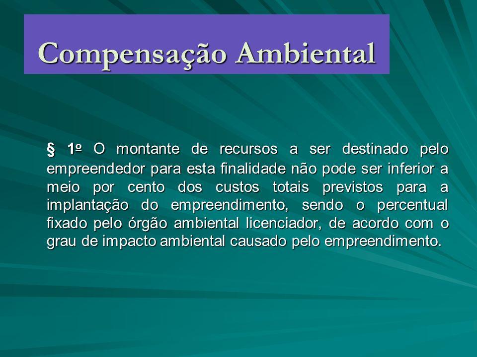 Compensação Ambiental § 1 o O montante de recursos a ser destinado pelo empreendedor para esta finalidade não pode ser inferior a meio por cento dos c
