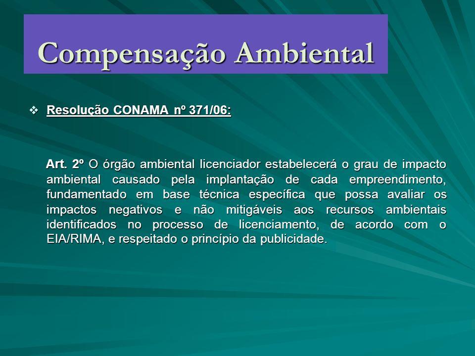 Compensação Ambiental Resolução CONAMA nº 371/06: Resolução CONAMA nº 371/06: Art. 2º O órgão ambiental licenciador estabelecerá o grau de impacto amb