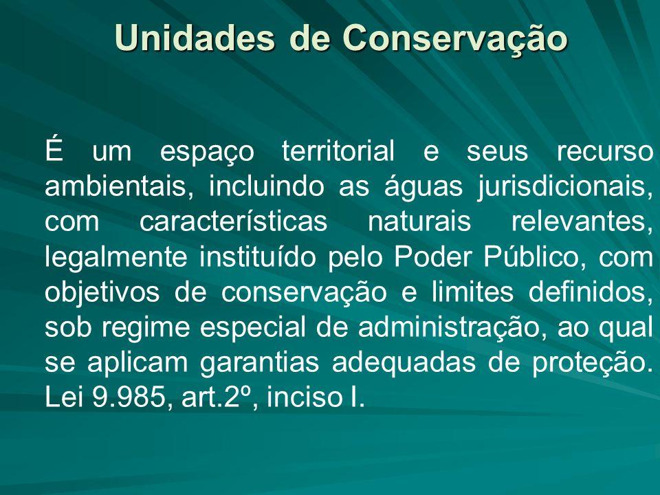 Unidades de Conservação É um espaço territorial e seus recurso ambientais, incluindo as águas jurisdicionais, com características naturais relevantes,