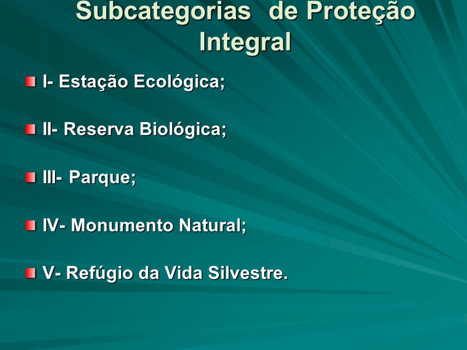 Subcategorias de Proteção Integral I- Estação Ecológica; II- Reserva Biológica; III- Parque; IV- Monumento Natural; V- Refúgio da Vida Silvestre.