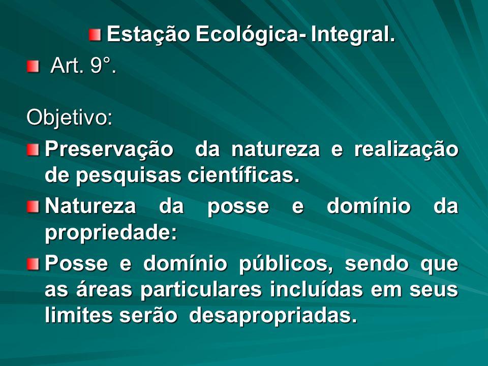 Estação Ecológica- Integral. Art. 9°. Art. 9°.Objetivo: Preservação da natureza e realização de pesquisas científicas. Natureza da posse e domínio da