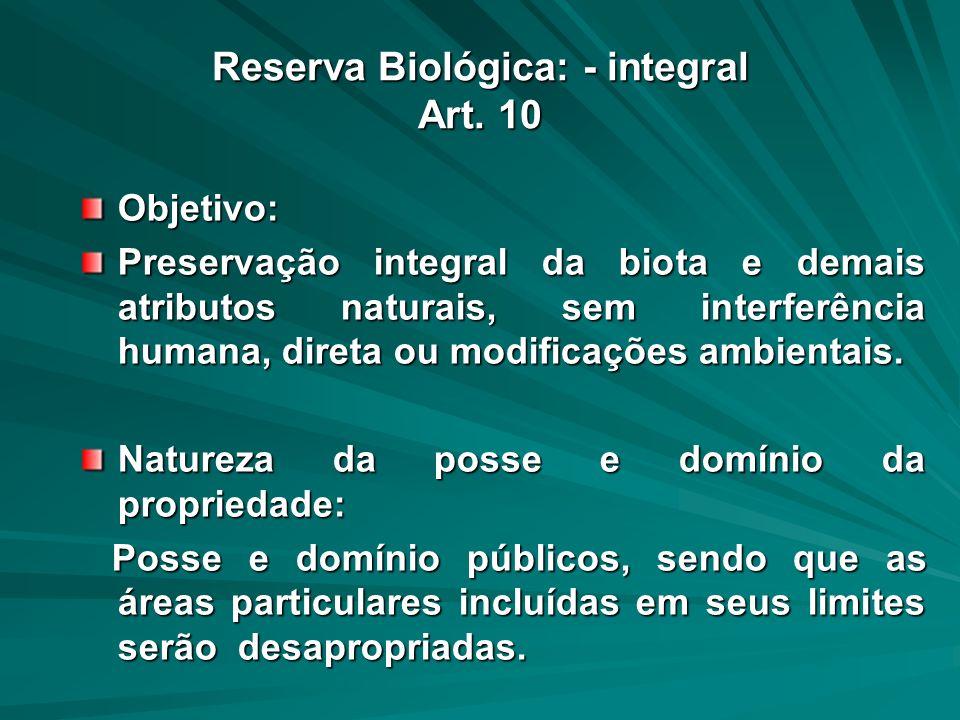 Reserva Biológica: - integral Art. 10 Objetivo: Preservação integral da biota e demais atributos naturais, sem interferência humana, direta ou modific