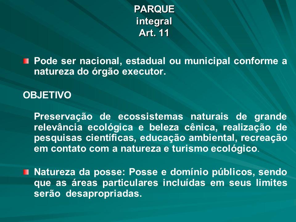 PARQUE integral Art. 11 Pode ser nacional, estadual ou municipal conforme a natureza do órgão executor. OBJETIVO Preservação de ecossistemas naturais