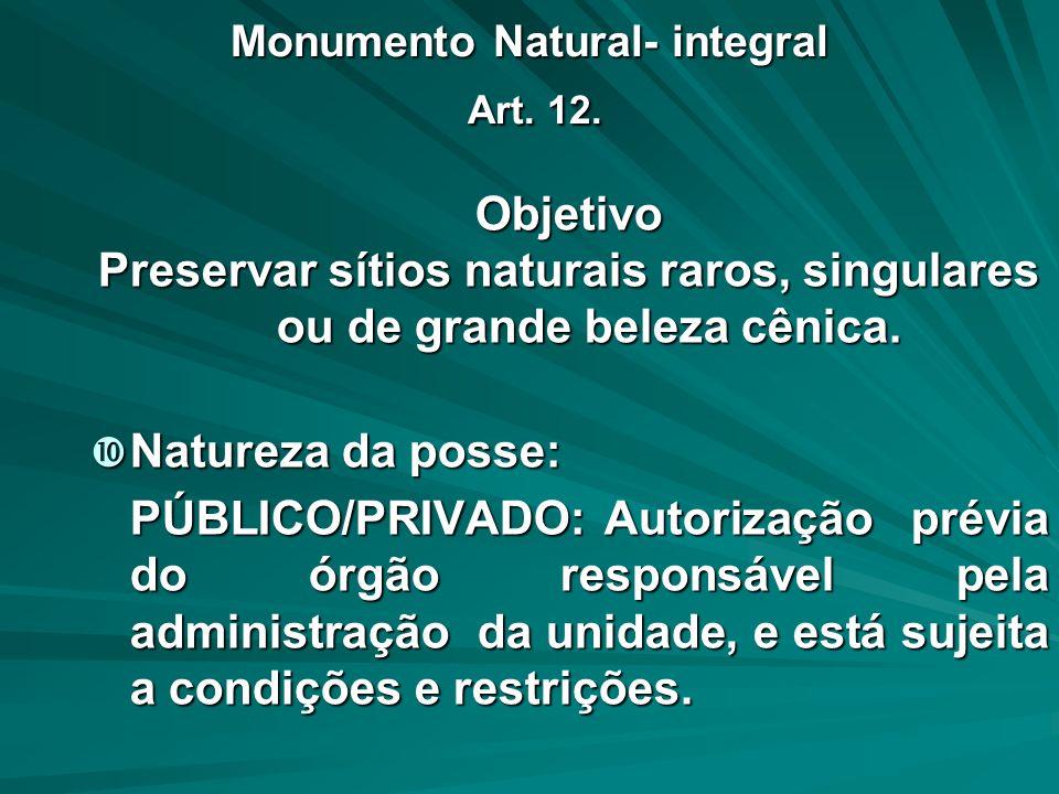 Monumento Natural- integral Art. 12. Objetivo Preservar sítios naturais raros, singulares ou de grande beleza cênica. Natureza da posse: Natureza da p
