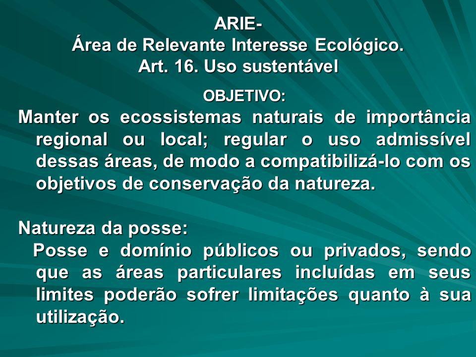 ARIE- Área de Relevante Interesse Ecológico. Art. 16. Uso sustentável OBJETIVO: Manter os ecossistemas naturais de importância regional ou local; regu