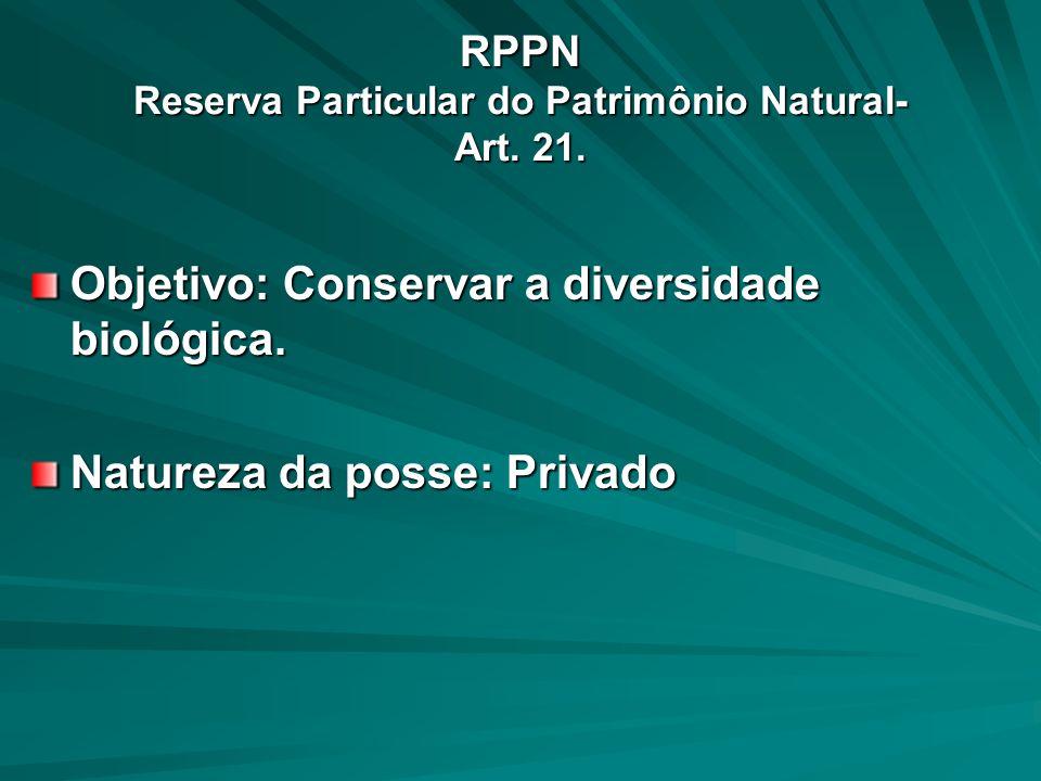 RPPN Reserva Particular do Patrimônio Natural- Art. 21. Objetivo: Conservar a diversidade biológica. Natureza da posse: Privado