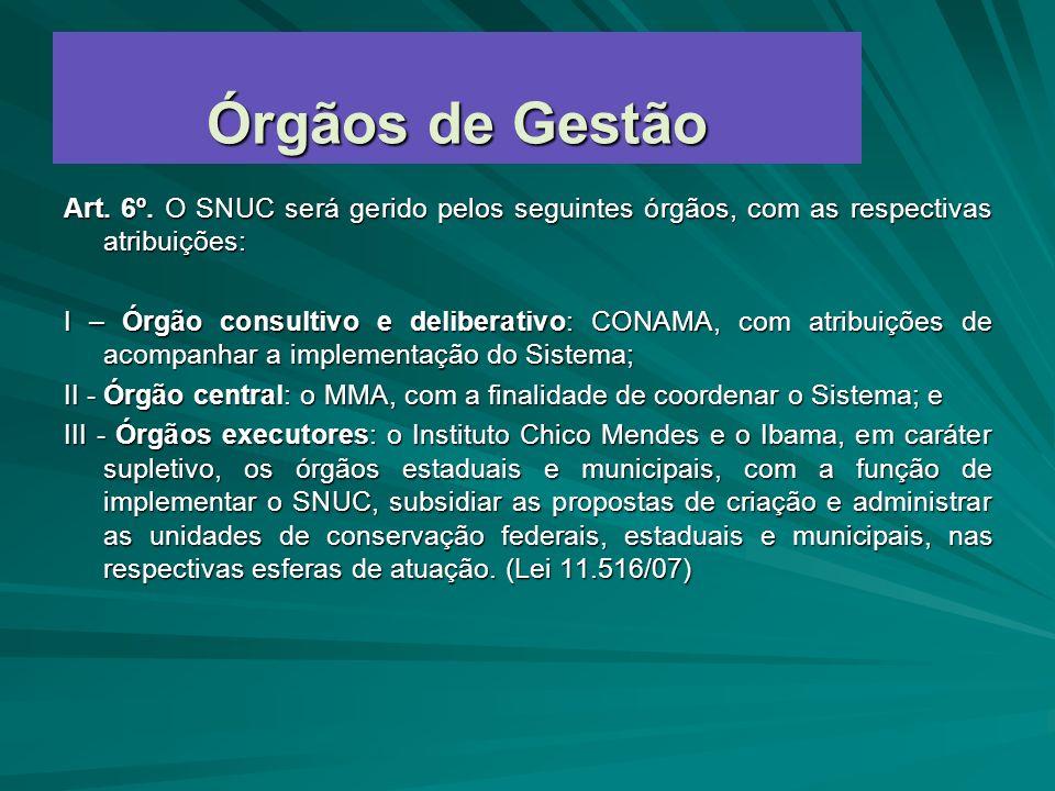 Órgãos de Gestão Art. 6º. O SNUC será gerido pelos seguintes órgãos, com as respectivas atribuições: I – Órgão consultivo e deliberativo: CONAMA, com
