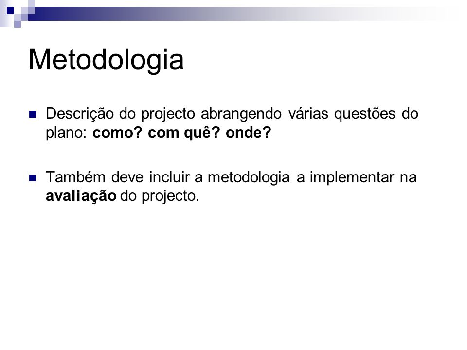 Metodologia Descrição do projecto abrangendo várias questões do plano: como? com quê? onde? Também deve incluir a metodologia a implementar na avaliaç