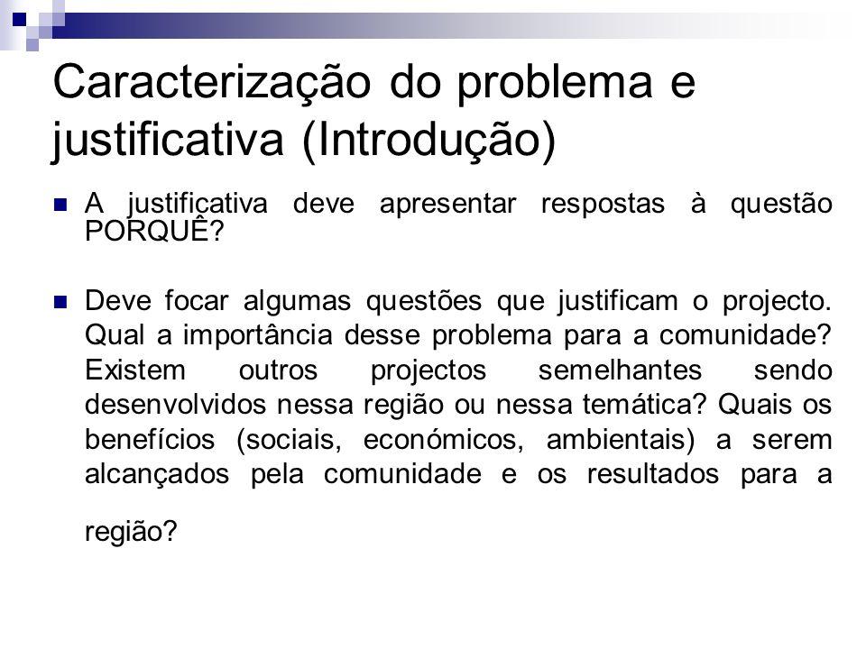 Caracterização do problema e justificativa (Introdução) A justificativa deve apresentar respostas à questão PORQUÊ? Deve focar algumas questões que ju