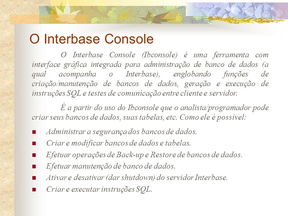 O Interbase Console O Interbase Console (Ibconsole) é uma ferramenta com interface gráfica integrada para administração de banco de dados (a qual acompanha o Interbase), englobando funções de criação/manutenção de bancos de dados, geração e execução de instruções SQL e testes de comunicação entre cliente e servidor.