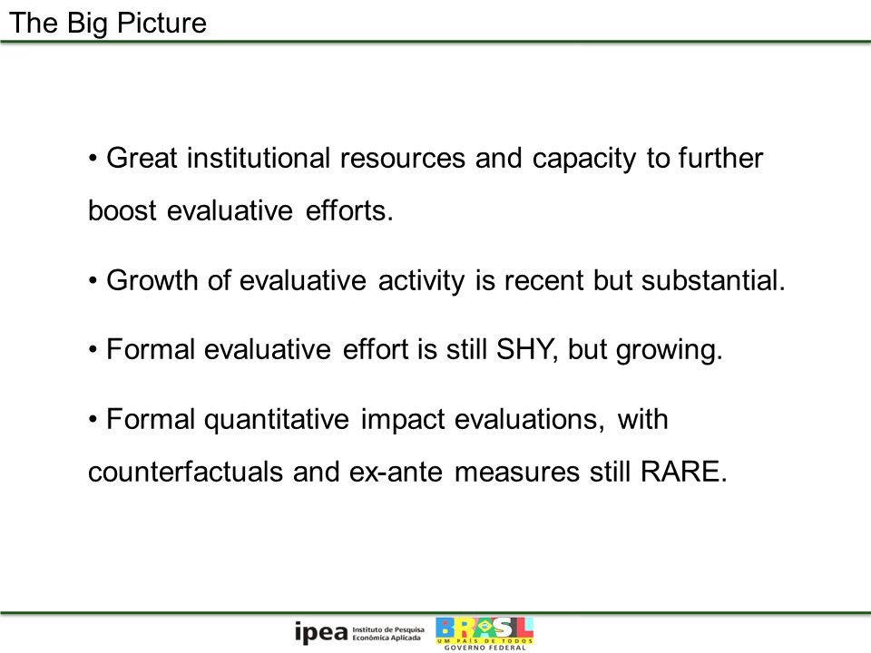 The Big Picture Great institutional resources and capacity to further boost evaluative efforts. Growth of evaluative activity is recent but substantia