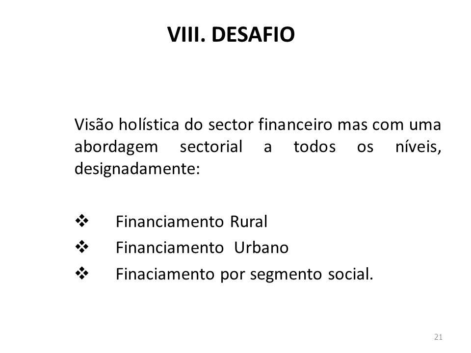 VIII. DESAFIO Visão holística do sector financeiro mas com uma abordagem sectorial a todos os níveis, designadamente: Financiamento Rural Financiament
