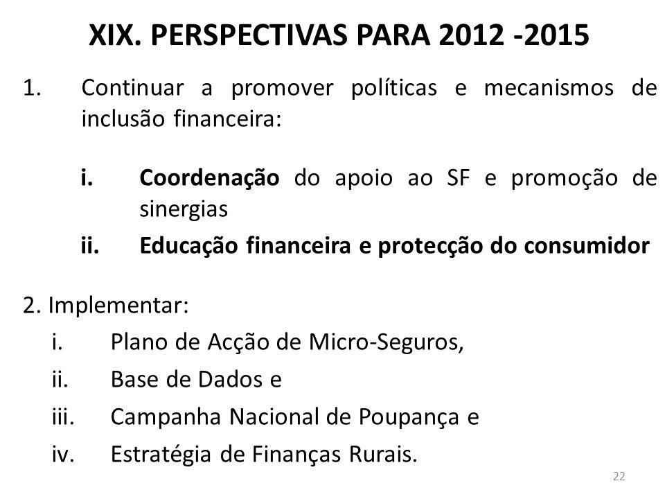 XIX. PERSPECTIVAS PARA 2012 -2015 1.Continuar a promover políticas e mecanismos de inclusão financeira: i.Coordenação do apoio ao SF e promoção de sin