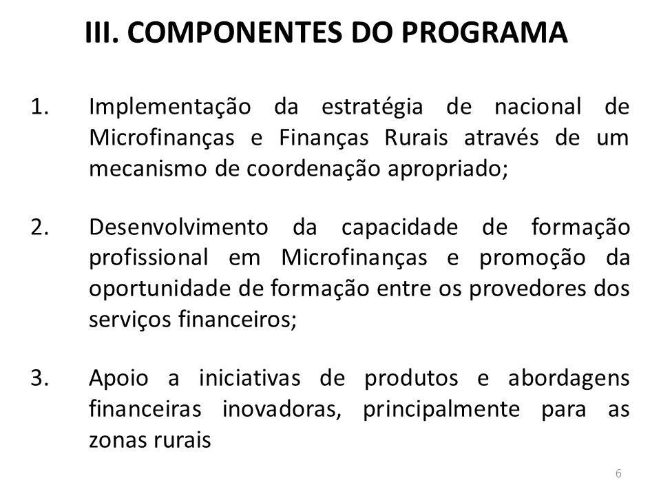 III. COMPONENTES DO PROGRAMA 1.Implementação da estratégia de nacional de Microfinanças e Finanças Rurais através de um mecanismo de coordenação aprop