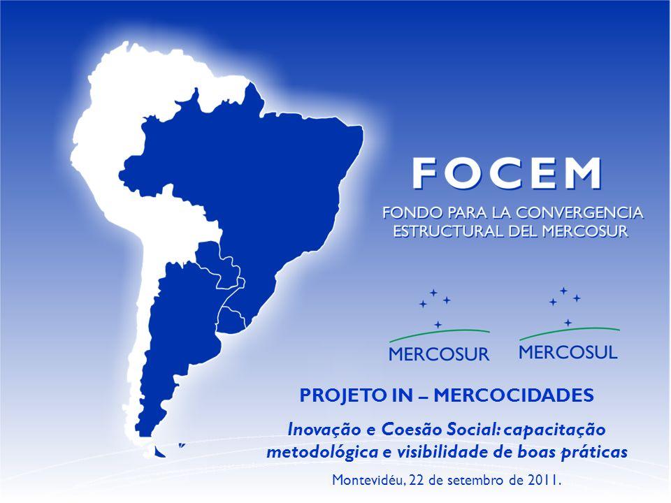 PROJETO IN – MERCOCIDADES Inovação e Coesão Social: capacitação metodológica e visibilidade de boas práticas Montevidéu, 22 de setembro de 2011.