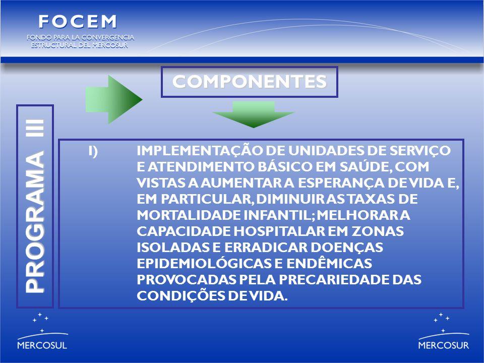 PROGRAMA III COMPONENTES I)IMPLEMENTAÇÃO DE UNIDADES DE SERVIÇO E ATENDIMENTO BÁSICO EM SAÚDE, COM VISTAS A AUMENTAR A ESPERANÇA DE VIDA E, EM PARTICULAR, DIMINUIR AS TAXAS DE MORTALIDADE INFANTIL; MELHORAR A CAPACIDADE HOSPITALAR EM ZONAS ISOLADAS E ERRADICAR DOENÇAS EPIDEMIOLÓGICAS E ENDÊMICAS PROVOCADAS PELA PRECARIEDADE DAS CONDIÇÕES DE VIDA.