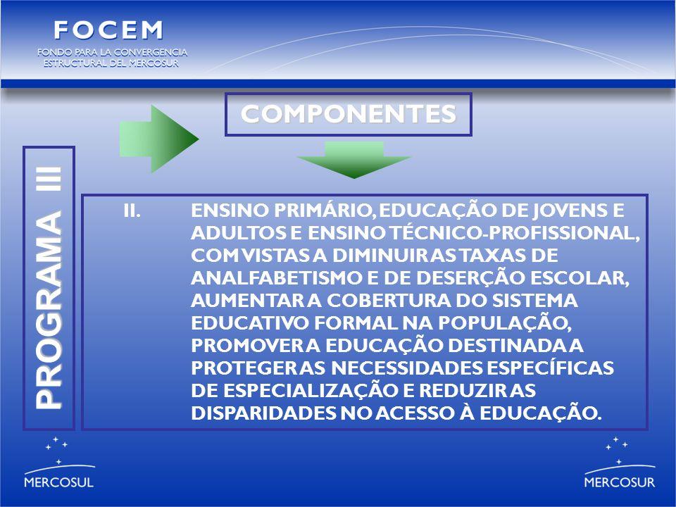 PROGRAMA III COMPONENTES II.ENSINO PRIMÁRIO, EDUCAÇÃO DE JOVENS E ADULTOS E ENSINO TÉCNICO-PROFISSIONAL, COM VISTAS A DIMINUIR AS TAXAS DE ANALFABETISMO E DE DESERÇÃO ESCOLAR, AUMENTAR A COBERTURA DO SISTEMA EDUCATIVO FORMAL NA POPULAÇÃO, PROMOVER A EDUCAÇÃO DESTINADA A PROTEGER AS NECESSIDADES ESPECÍFICAS DE ESPECIALIZAÇÃO E REDUZIR AS DISPARIDADES NO ACESSO À EDUCAÇÃO.