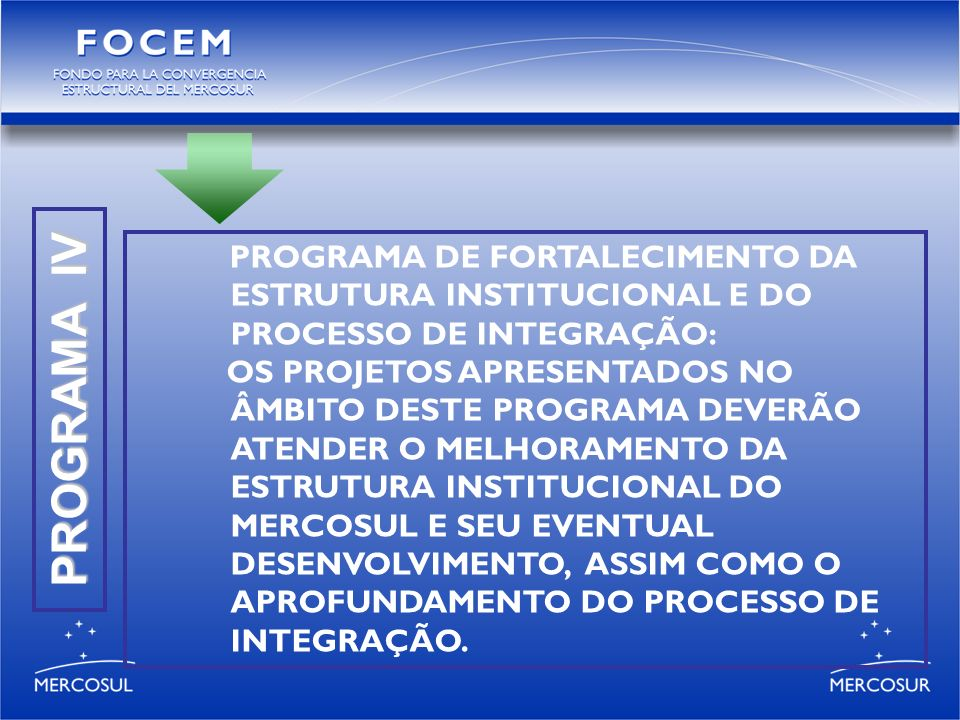 PROGRAMA IV PROGRAMA DE FORTALECIMENTO DA ESTRUTURA INSTITUCIONAL E DO PROCESSO DE INTEGRAÇÃO: OS PROJETOS APRESENTADOS NO ÂMBITO DESTE PROGRAMA DEVERÃO ATENDER O MELHORAMENTO DA ESTRUTURA INSTITUCIONAL DO MERCOSUL E SEU EVENTUAL DESENVOLVIMENTO, ASSIM COMO O APROFUNDAMENTO DO PROCESSO DE INTEGRAÇÃO.