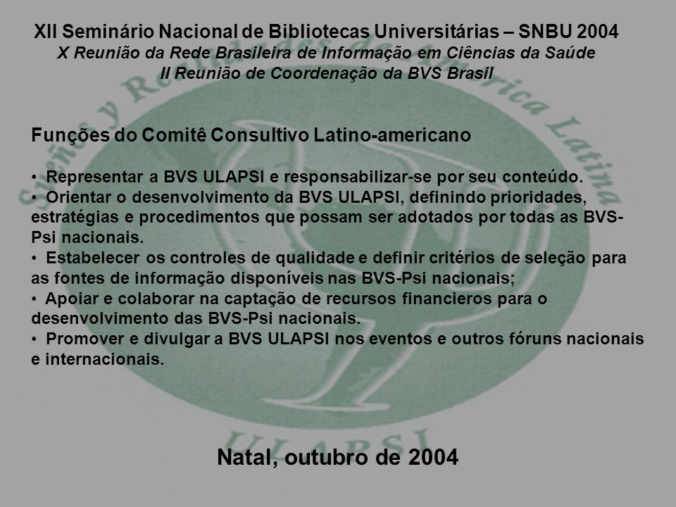 XII Seminário Nacional de Bibliotecas Universitárias – SNBU 2004 X Reunião da Rede Brasileira de Informação em Ciências da Saúde II Reunião de Coordenação da BVS Brasil Funções do Comitê Consultivo Latino-americano Representar a BVS ULAPSI e responsabilizar-se por seu conteúdo.