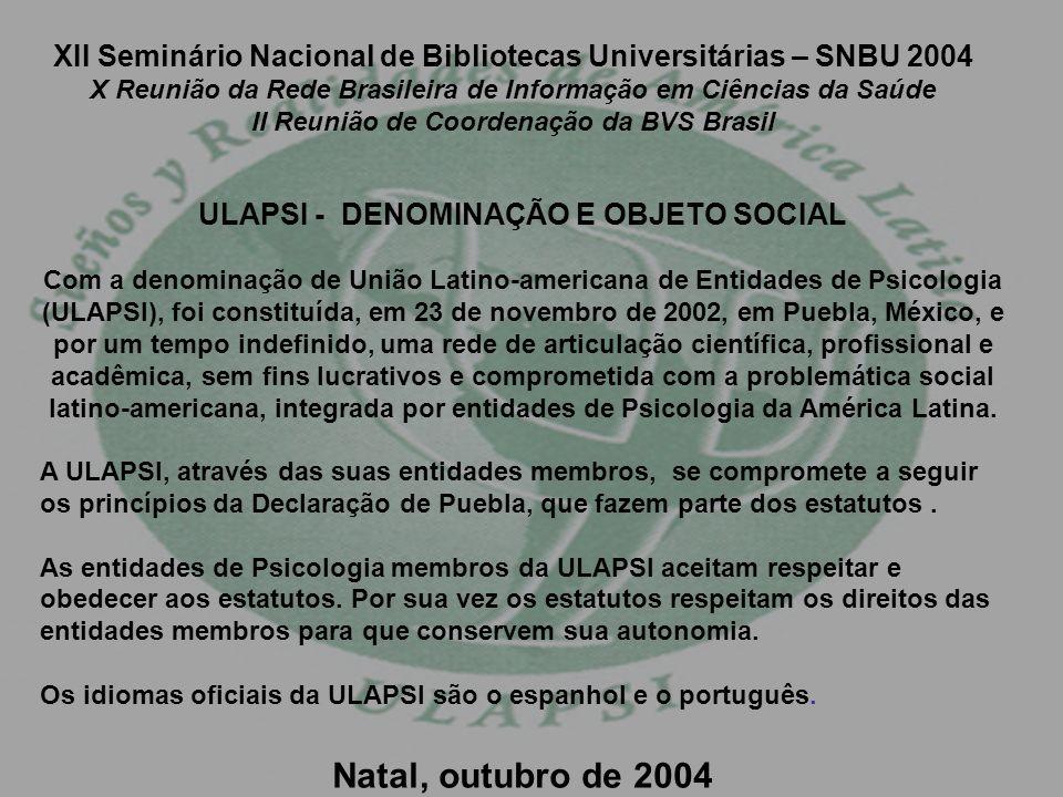 XII Seminário Nacional de Bibliotecas Universitárias – SNBU 2004 X Reunião da Rede Brasileira de Informação em Ciências da Saúde II Reunião de Coordenação da BVS Brasil ULAPSI - DENOMINAÇÃO E OBJETO SOCIAL Com a denominação de União Latino-americana de Entidades de Psicologia (ULAPSI), foi constituída, em 23 de novembro de 2002, em Puebla, México, e por um tempo indefinido, uma rede de articulação científica, profissional e acadêmica, sem fins lucrativos e comprometida com a problemática social latino-americana, integrada por entidades de Psicologia da América Latina.