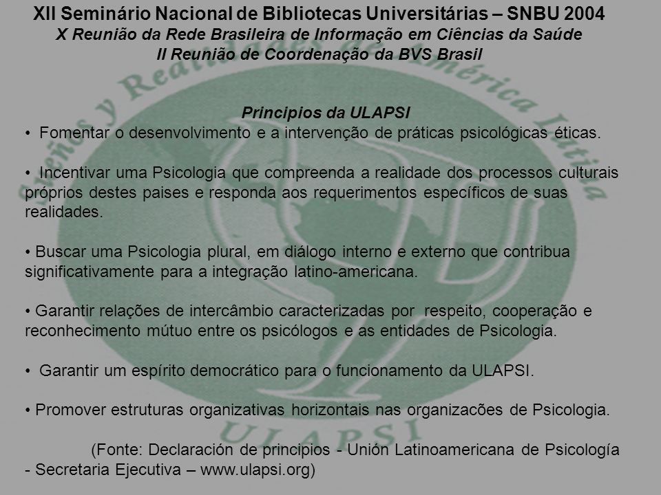 XII Seminário Nacional de Bibliotecas Universitárias – SNBU 2004 X Reunião da Rede Brasileira de Informação em Ciências da Saúde II Reunião de Coordenação da BVS Brasil Principios da ULAPSI Fomentar o desenvolvimento e a intervenção de práticas psicológicas éticas.