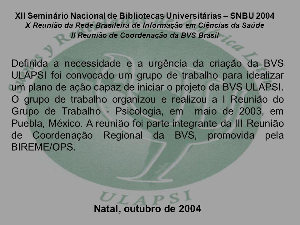 XII Seminário Nacional de Bibliotecas Universitárias – SNBU 2004 X Reunião da Rede Brasileira de Informação em Ciências da Saúde II Reunião de Coordenação da BVS Brasil Definida a necessidade e a urgência da criação da BVS ULAPSI foi convocado um grupo de trabalho para idealizar um plano de ação capaz de iniciar o projeto da BVS ULAPSI.