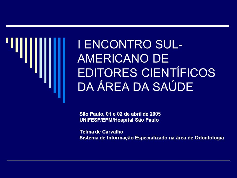 I ENCONTRO SUL- AMERICANO DE EDITORES CIENTÍFICOS DA ÁREA DA SAÚDE São Paulo, 01 e 02 de abril de 2005 UNIFESP/EPM/Hospital São Paulo Telma de Carvalho Sistema de Informação Especializado na área de Odontologia