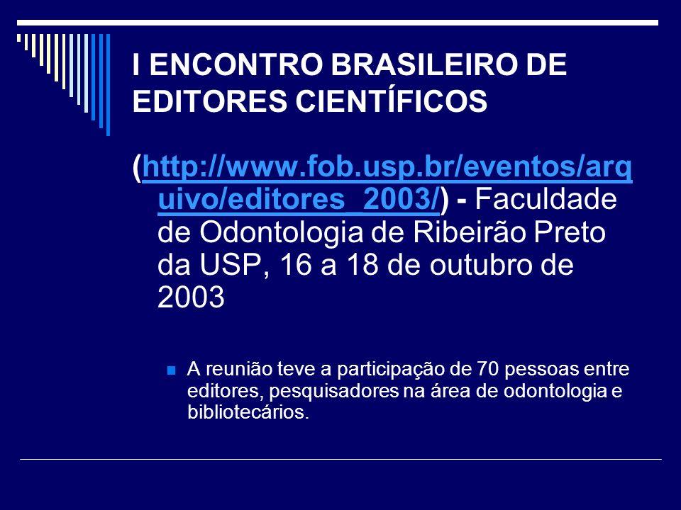I ENCONTRO BRASILEIRO DE EDITORES CIENTÍFICOS (http://www.fob.usp.br/eventos/arq uivo/editores_2003/) - Faculdade de Odontologia de Ribeirão Preto da USP, 16 a 18 de outubro de 2003http://www.fob.usp.br/eventos/arq uivo/editores_2003/ A reunião teve a participação de 70 pessoas entre editores, pesquisadores na área de odontologia e bibliotecários.