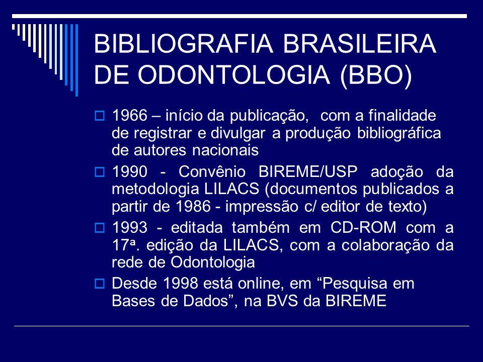 BIBLIOGRAFIA BRASILEIRA DE ODONTOLOGIA (BBO) 1966 – início da publicação, com a finalidade de registrar e divulgar a produção bibliográfica de autores nacionais 1990 - Convênio BIREME/USP adoção da metodologia LILACS (documentos publicados a partir de 1986 - impressão c/ editor de texto) 1993 - editada também em CD-ROM com a 17 a.