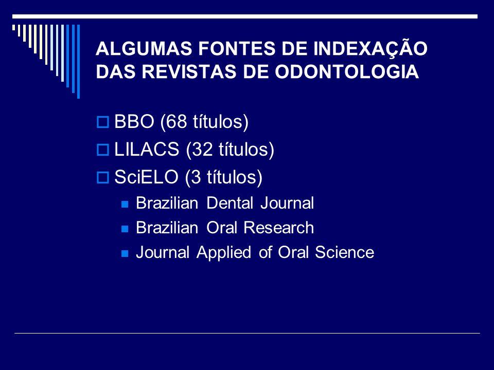 ALGUMAS FONTES DE INDEXAÇÃO DAS REVISTAS DE ODONTOLOGIA BBO (68 títulos) LILACS (32 títulos) SciELO (3 títulos) Brazilian Dental Journal Brazilian Oral Research Journal Applied of Oral Science