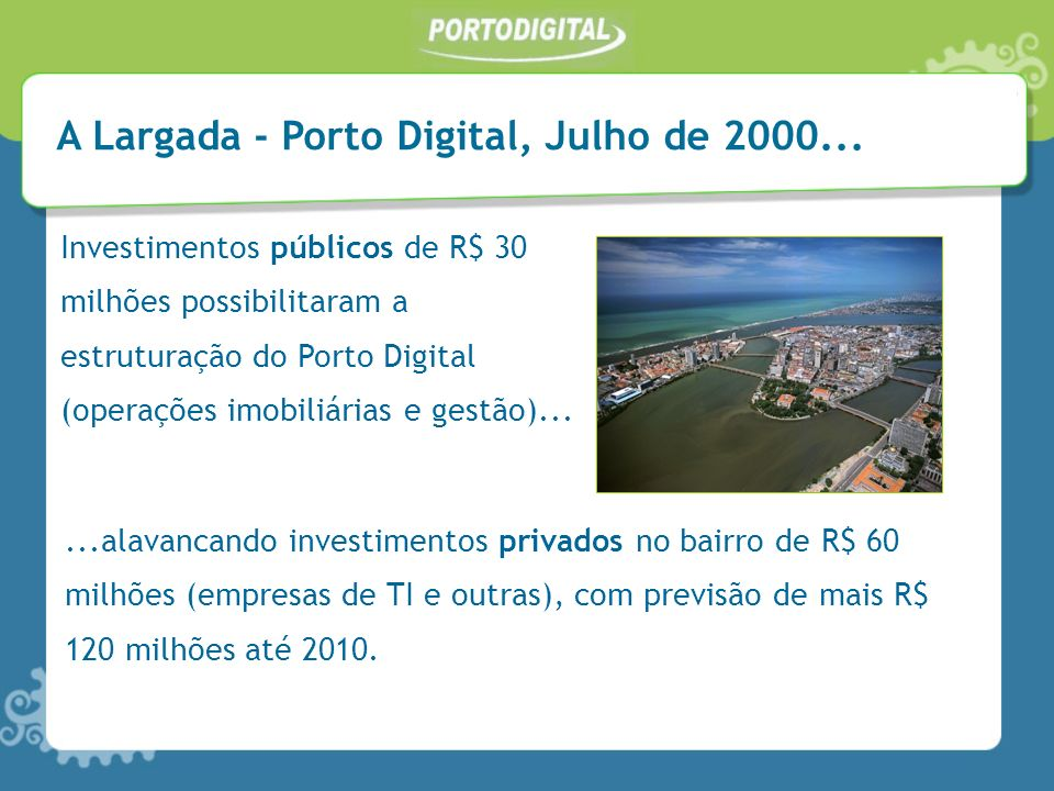 A Largada - Porto Digital, Julho de 2000... Investimentos públicos de R$ 30 milhões possibilitaram a estruturação do Porto Digital (operações imobiliá