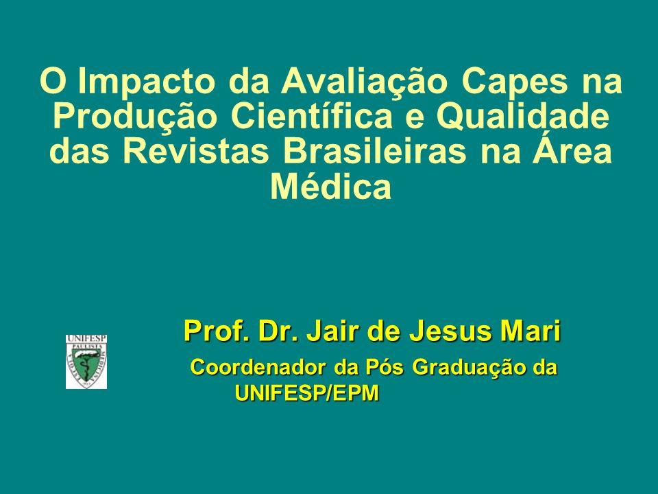 O Impacto da Avaliação Capes na Produção Científica e Qualidade das Revistas Brasileiras na Área Médica Prof. Dr. Jair de Jesus Mari Prof. Dr. Jair de