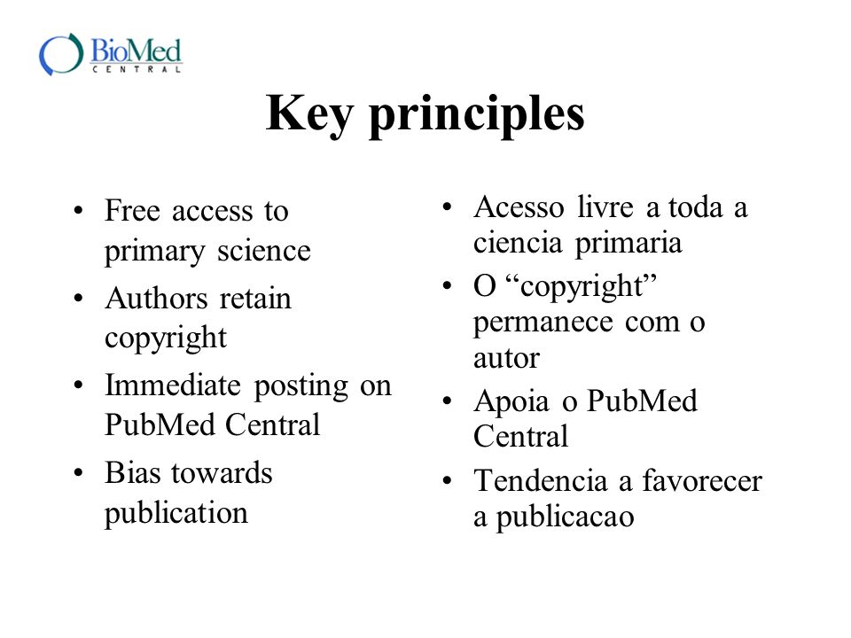 Key principles Free access to primary science Authors retain copyright Immediate posting on PubMed Central Bias towards publication Acesso livre a tod