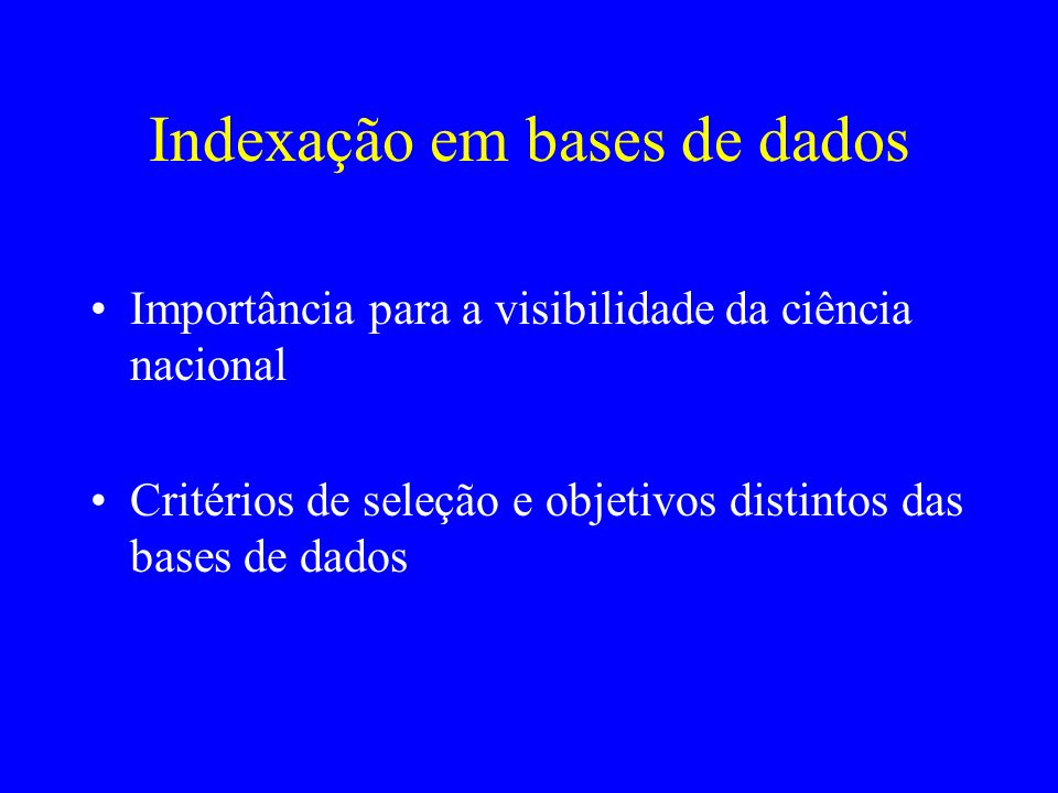Indexação em bases de dados Importância para a visibilidade da ciência nacional Critérios de seleção e objetivos distintos das bases de dados