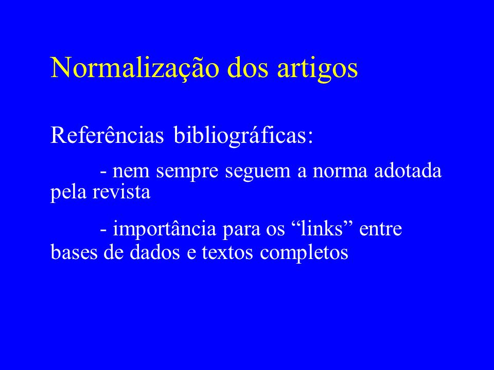 Normalização dos artigos Referências bibliográficas: - nem sempre seguem a norma adotada pela revista - importância para os links entre bases de dados