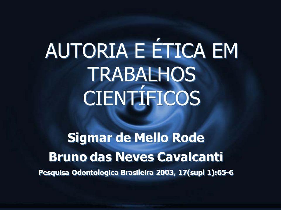 AUTORIA E ÉTICA EM TRABALHOS CIENTÍFICOS Sigmar de Mello Rode Bruno das Neves Cavalcanti Pesquisa Odontologica Brasileira 2003, 17(supl 1):65-6 Sigmar