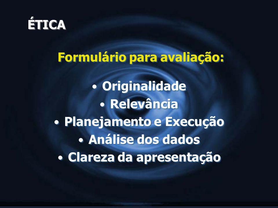 ÉTICA Formulário para avaliação: Originalidade Relevância Planejamento e Execução Análise dos dados Clareza da apresentação Formulário para avaliação: